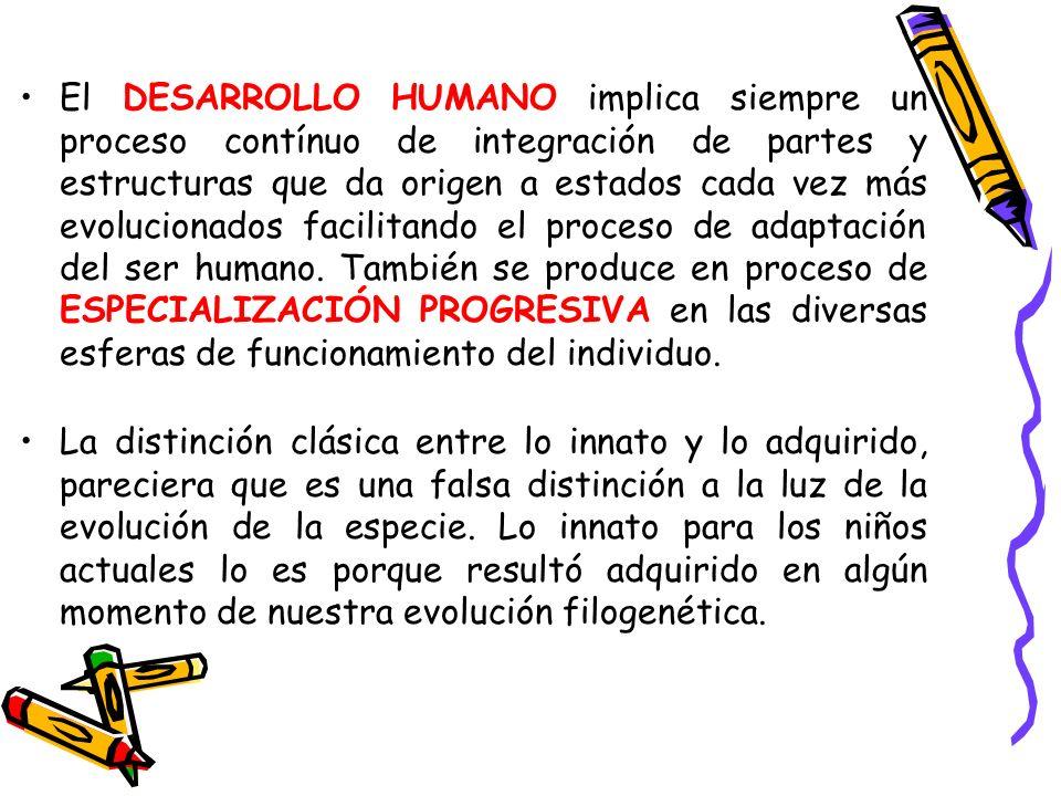 El DESARROLLO HUMANO implica siempre un proceso contínuo de integración de partes y estructuras que da origen a estados cada vez más evolucionados facilitando el proceso de adaptación del ser humano. También se produce en proceso de ESPECIALIZACIÓN PROGRESIVA en las diversas esferas de funcionamiento del individuo.