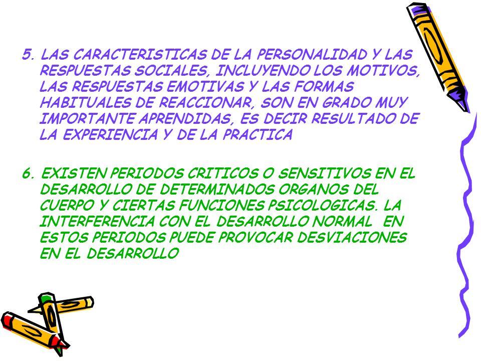 5. LAS CARACTERISTICAS DE LA PERSONALIDAD Y LAS RESPUESTAS SOCIALES, INCLUYENDO LOS MOTIVOS, LAS RESPUESTAS EMOTIVAS Y LAS FORMAS HABITUALES DE REACCIONAR, SON EN GRADO MUY IMPORTANTE APRENDIDAS, ES DECIR RESULTADO DE LA EXPERIENCIA Y DE LA PRACTICA