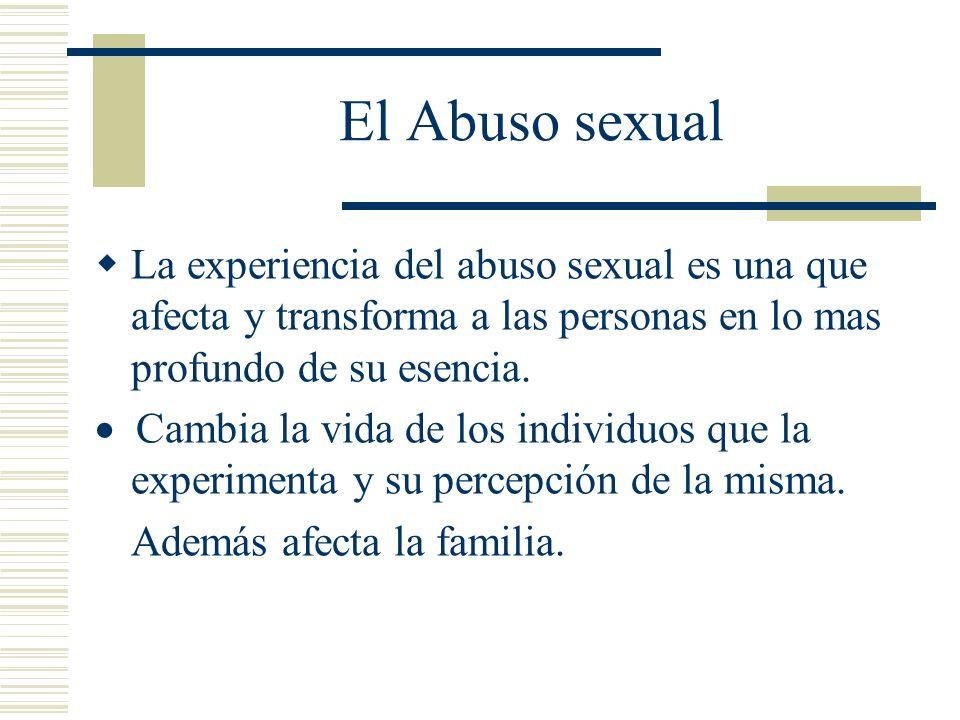 El Abuso sexual La experiencia del abuso sexual es una que afecta y transforma a las personas en lo mas profundo de su esencia.