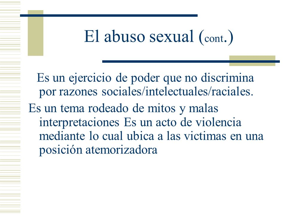 El abuso sexual (cont.) Es un ejercicio de poder que no discrimina por razones sociales/intelectuales/raciales.