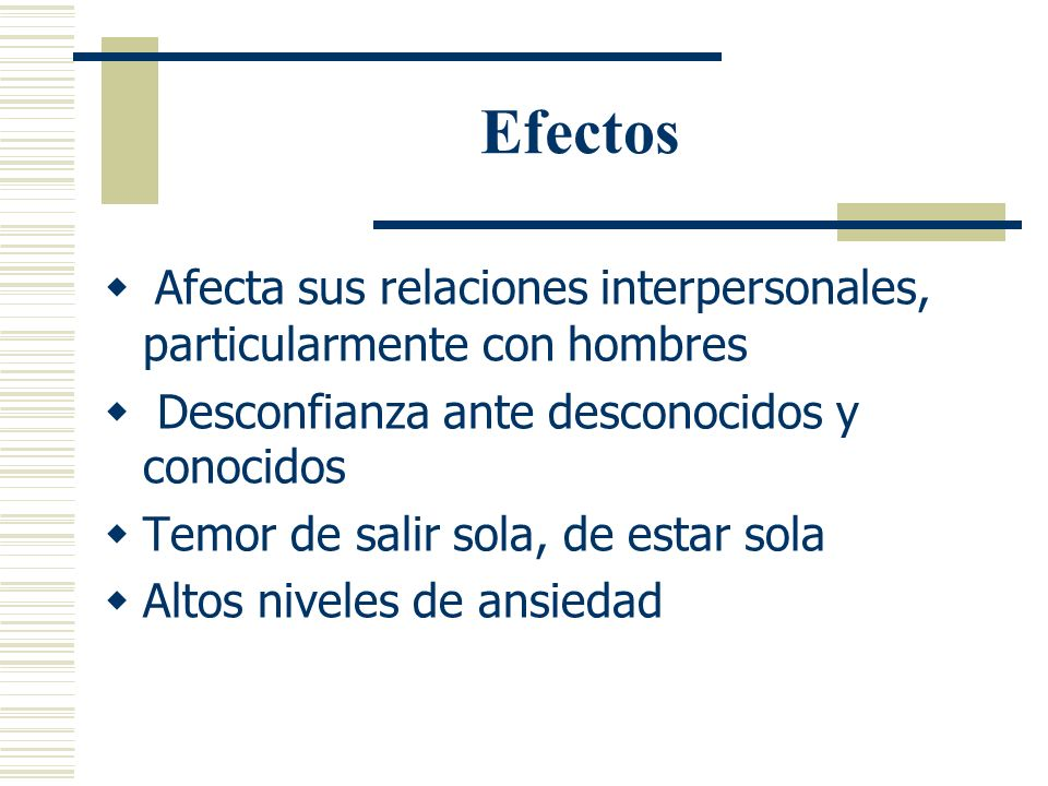 Efectos Afecta sus relaciones interpersonales, particularmente con hombres. Desconfianza ante desconocidos y conocidos.