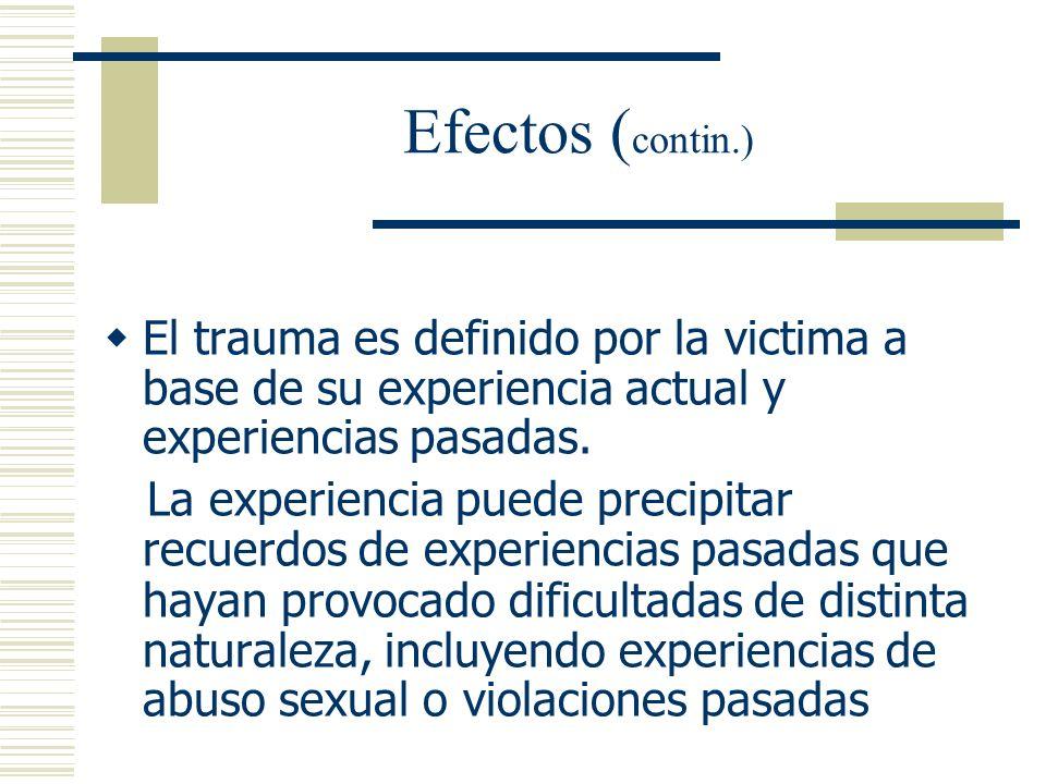 Efectos (contin.) El trauma es definido por la victima a base de su experiencia actual y experiencias pasadas.