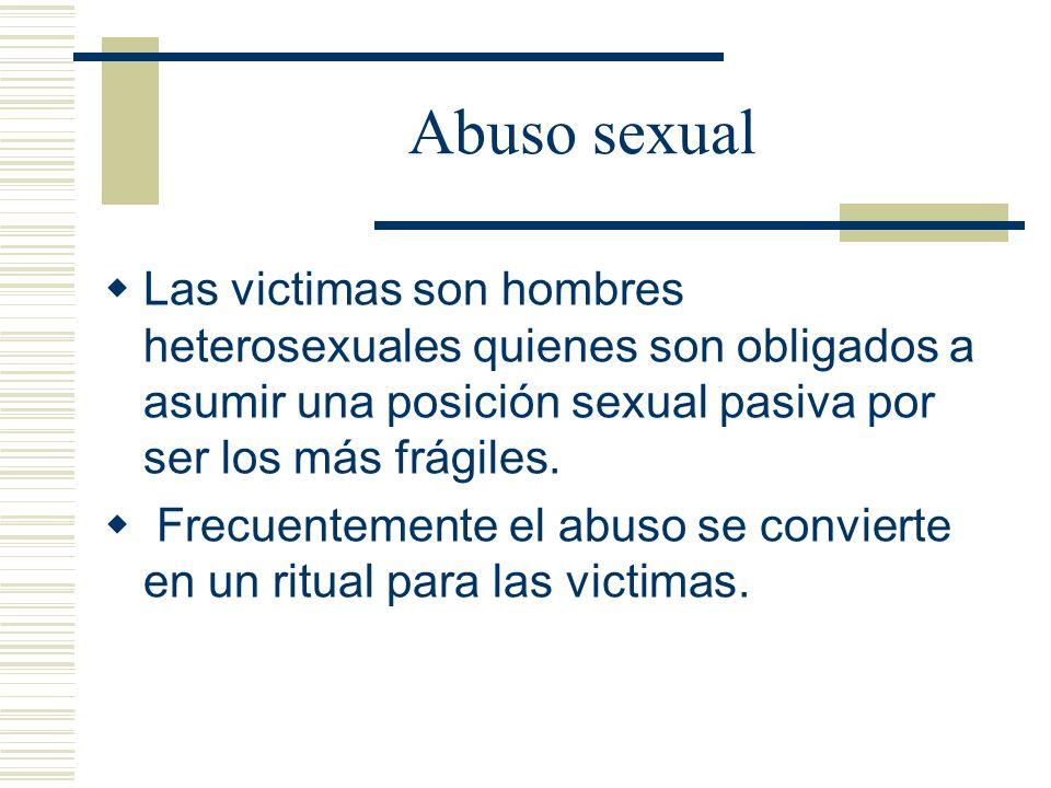 Abuso sexual Las victimas son hombres heterosexuales quienes son obligados a asumir una posición sexual pasiva por ser los más frágiles.