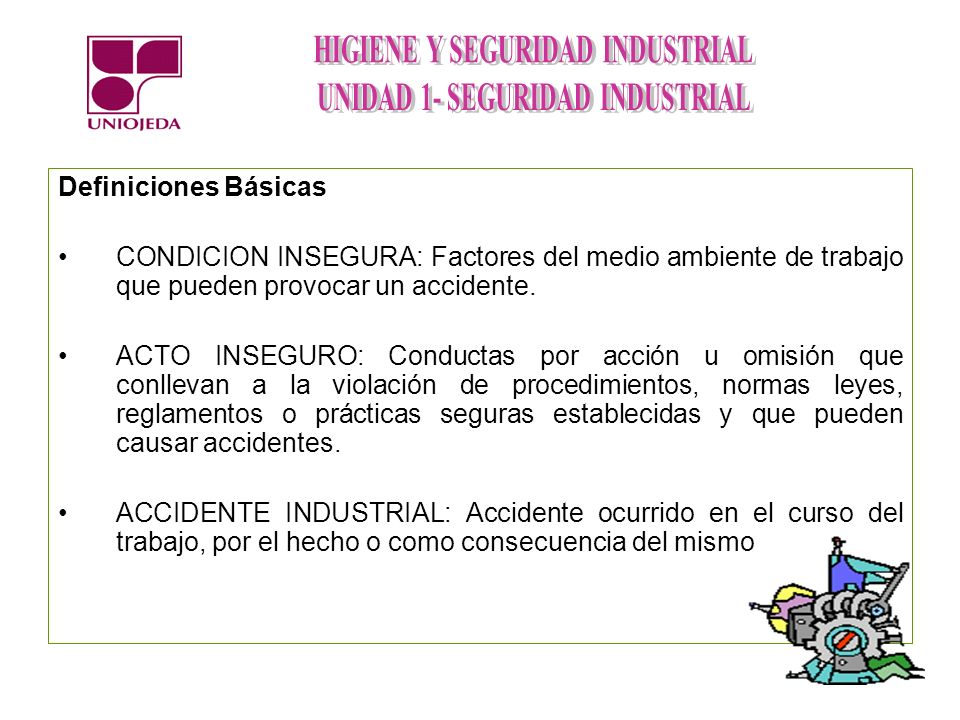 Definiciones Básicas CONDICION INSEGURA: Factores del medio ambiente de trabajo que pueden provocar un accidente.