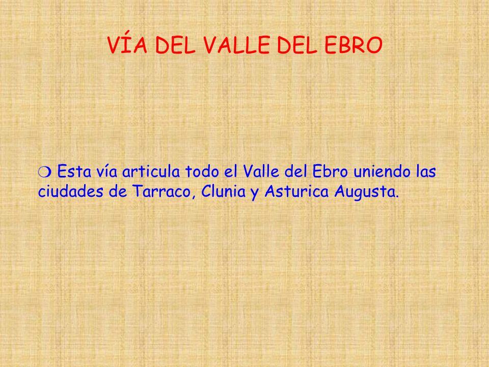 VÍA DEL VALLE DEL EBRO ❍ Esta vía articula todo el Valle del Ebro uniendo las ciudades de Tarraco, Clunia y Asturica Augusta.
