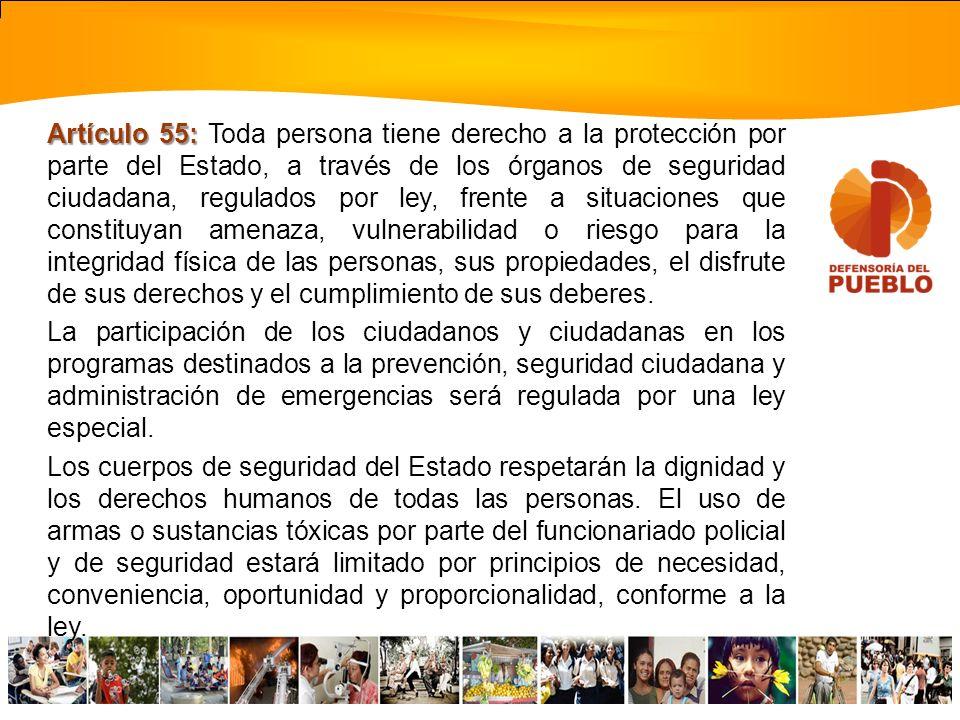 Artículo 55: Toda persona tiene derecho a la protección por parte del Estado, a través de los órganos de seguridad ciudadana, regulados por ley, frente a situaciones que constituyan amenaza, vulnerabilidad o riesgo para la integridad física de las personas, sus propiedades, el disfrute de sus derechos y el cumplimiento de sus deberes.