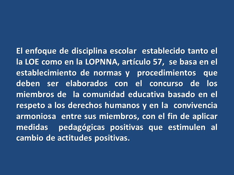 El enfoque de disciplina escolar establecido tanto el la LOE como en la LOPNNA, artículo 57, se basa en el establecimiento de normas y procedimientos que deben ser elaborados con el concurso de los miembros de la comunidad educativa basado en el respeto a los derechos humanos y en la convivencia armoniosa entre sus miembros, con el fin de aplicar medidas pedagógicas positivas que estimulen al cambio de actitudes positivas.