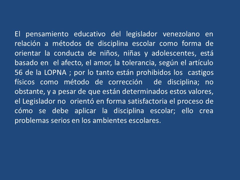 El pensamiento educativo del legislador venezolano en relación a métodos de disciplina escolar como forma de orientar la conducta de niños, niñas y adolescentes, está basado en el afecto, el amor, la tolerancia, según el artículo 56 de la LOPNA ; por lo tanto están prohibidos los castigos físicos como método de corrección de disciplina; no obstante, y a pesar de que están determinados estos valores, el Legislador no orientó en forma satisfactoria el proceso de cómo se debe aplicar la disciplina escolar; ello crea problemas serios en los ambientes escolares.