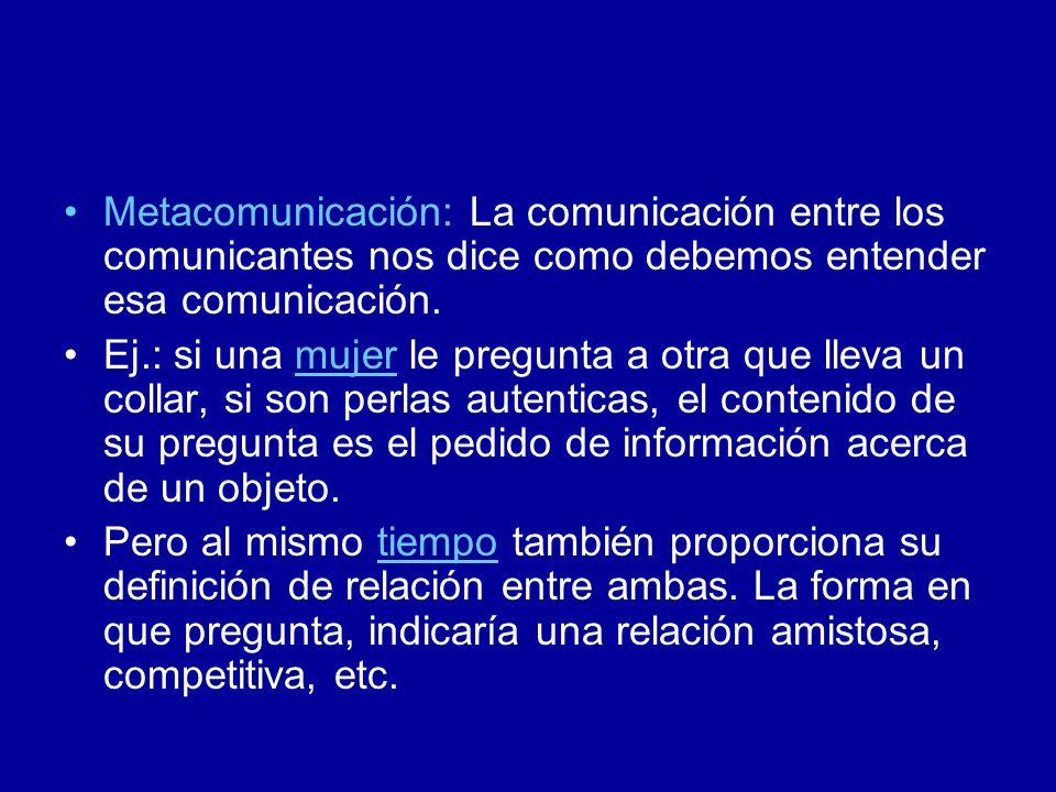Metacomunicación: La comunicación entre los comunicantes nos dice como debemos entender esa comunicación.