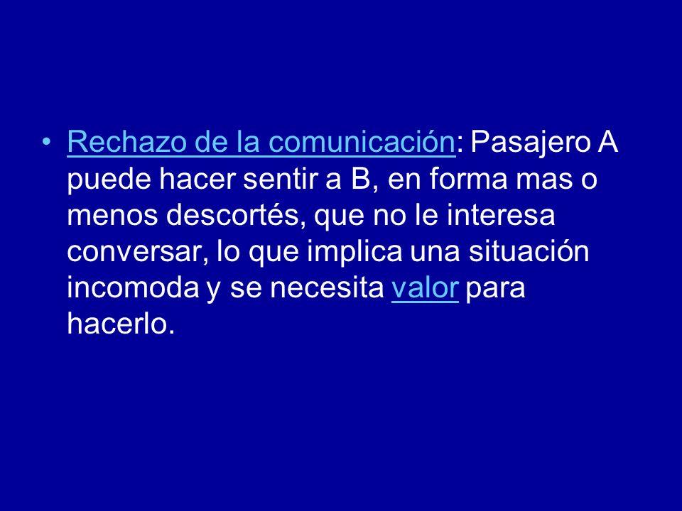 Rechazo de la comunicación: Pasajero A puede hacer sentir a B, en forma mas o menos descortés, que no le interesa conversar, lo que implica una situación incomoda y se necesita valor para hacerlo.