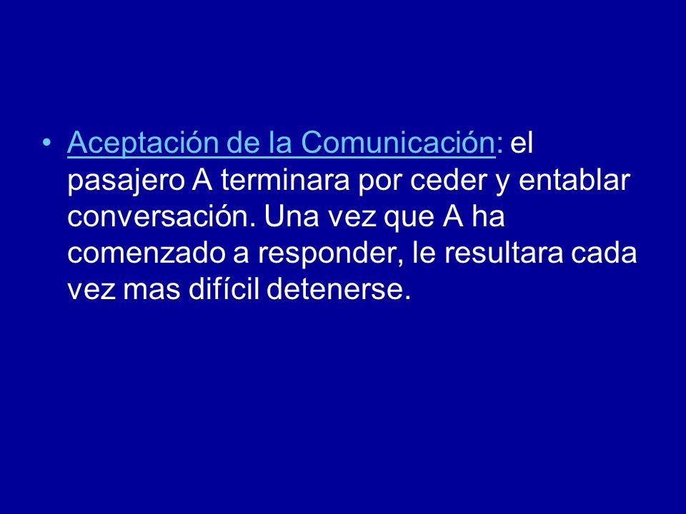 Aceptación de la Comunicación: el pasajero A terminara por ceder y entablar conversación.