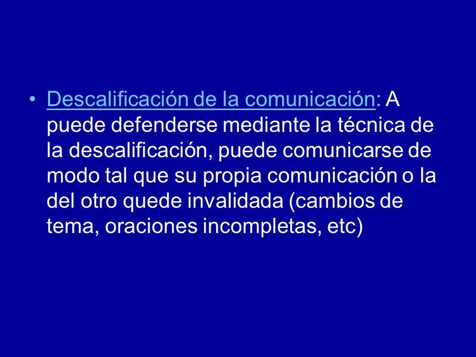 Descalificación de la comunicación: A puede defenderse mediante la técnica de la descalificación, puede comunicarse de modo tal que su propia comunicación o la del otro quede invalidada (cambios de tema, oraciones incompletas, etc)