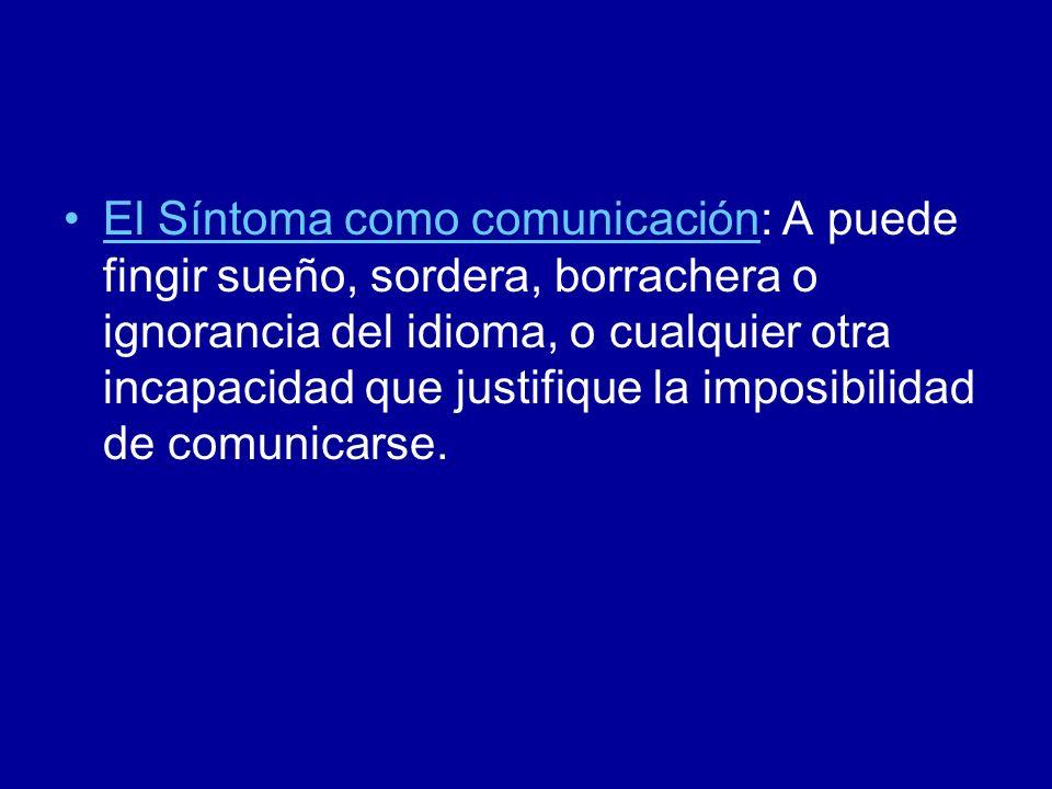 El Síntoma como comunicación: A puede fingir sueño, sordera, borrachera o ignorancia del idioma, o cualquier otra incapacidad que justifique la imposibilidad de comunicarse.