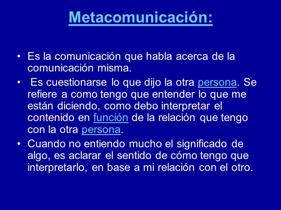 Metacomunicación: Es la comunicación que habla acerca de la comunicación misma.