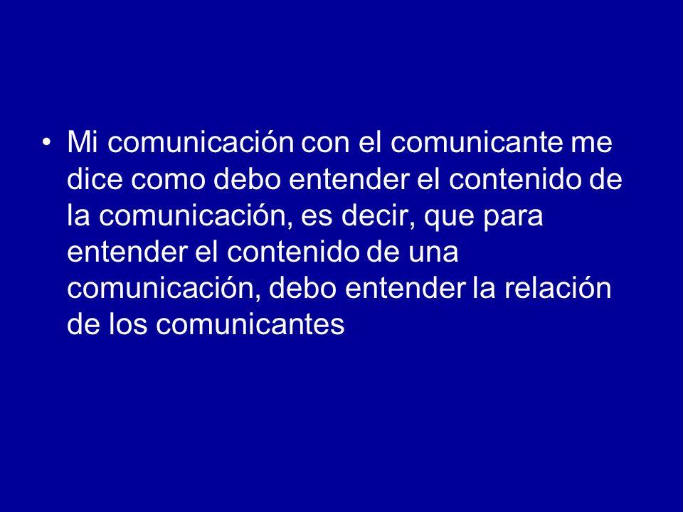 Mi comunicación con el comunicante me dice como debo entender el contenido de la comunicación, es decir, que para entender el contenido de una comunicación, debo entender la relación de los comunicantes