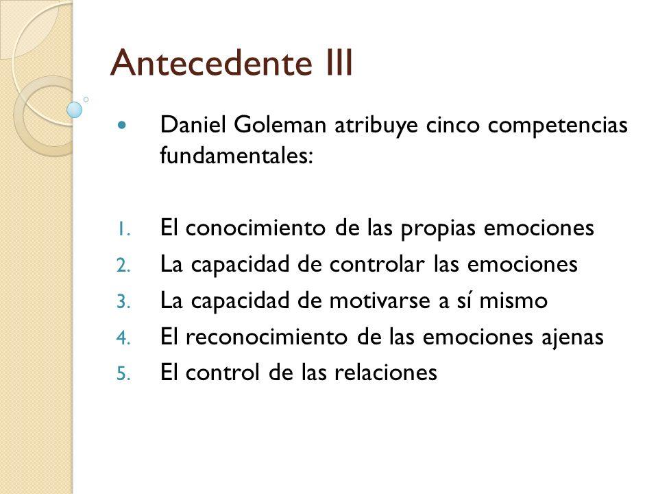 Antecedente III Daniel Goleman atribuye cinco competencias fundamentales: El conocimiento de las propias emociones.