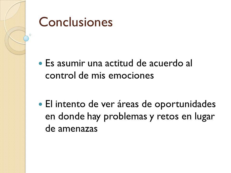 Conclusiones Es asumir una actitud de acuerdo al control de mis emociones.