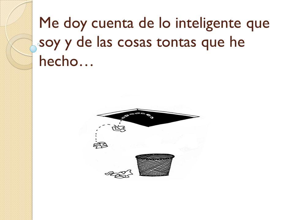 Me doy cuenta de lo inteligente que soy y de las cosas tontas que he hecho…