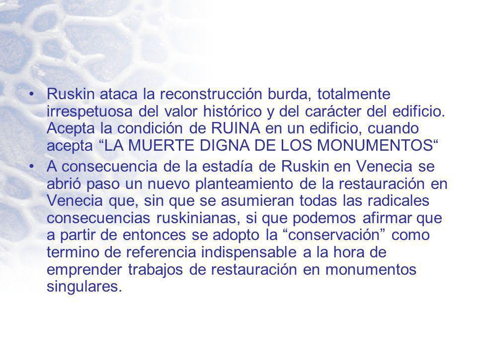 Ruskin ataca la reconstrucción burda, totalmente irrespetuosa del valor histórico y del carácter del edificio. Acepta la condición de RUINA en un edificio, cuando acepta LA MUERTE DIGNA DE LOS MONUMENTOS