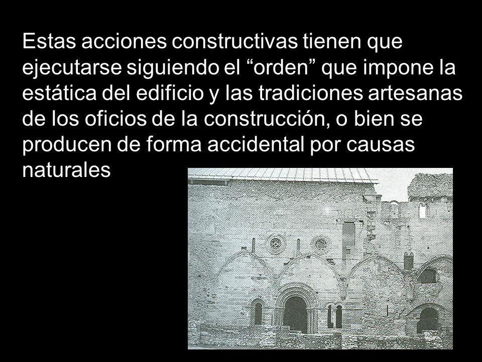 Estas acciones constructivas tienen que ejecutarse siguiendo el orden que impone la estática del edificio y las tradiciones artesanas de los oficios de la construcción, o bien se producen de forma accidental por causas naturales