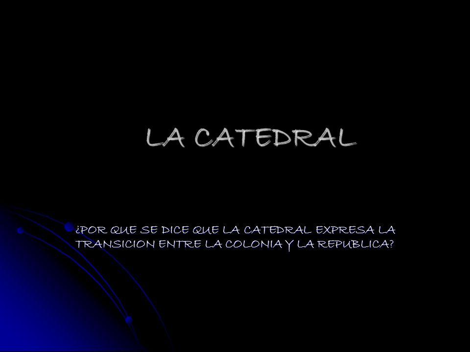 LA CATEDRAL ¿POR QUE SE DICE QUE LA CATEDRAL EXPRESA LA TRANSICION ENTRE LA COLONIA Y LA REPUBLICA