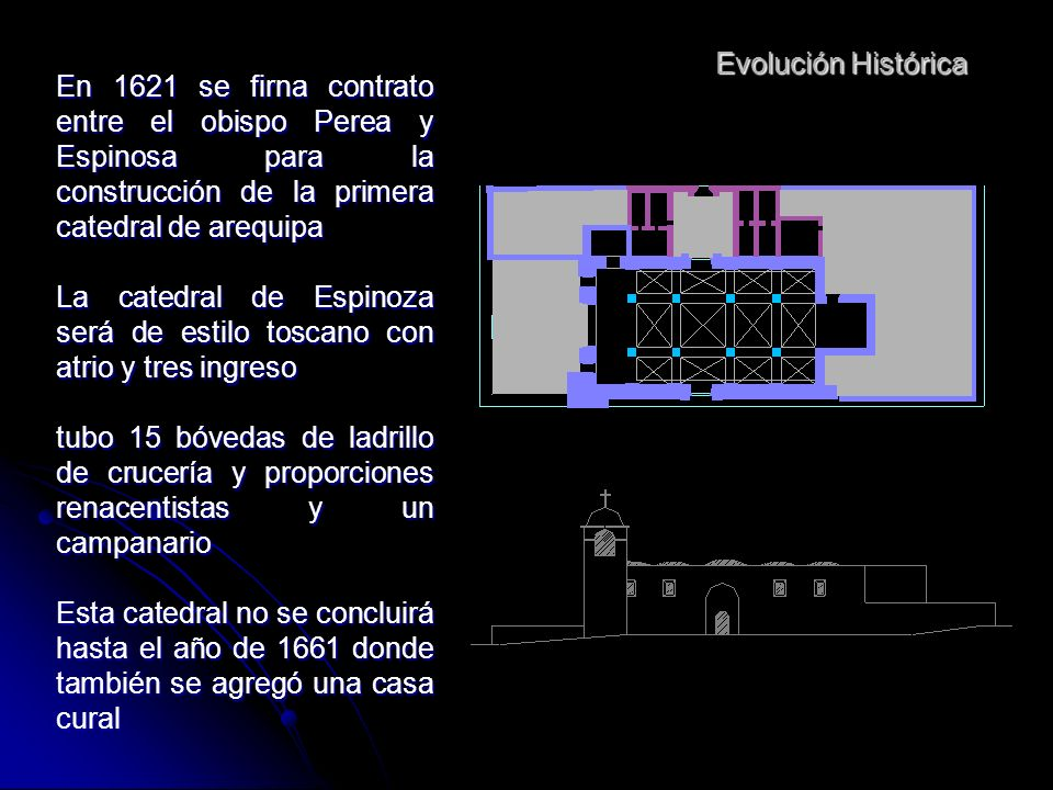 Evolución HistóricaEn 1621 se firna contrato entre el obispo Perea y Espinosa para la construcción de la primera catedral de arequipa.