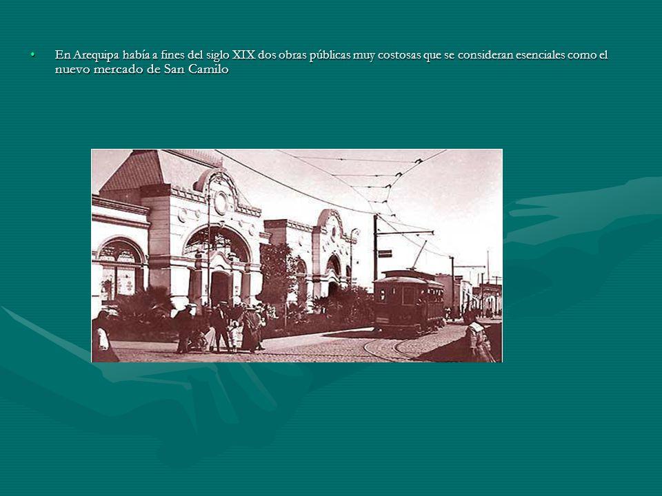 En Arequipa había a fines del siglo XIX dos obras públicas muy costosas que se consideran esenciales como el nuevo mercado de San Camilo