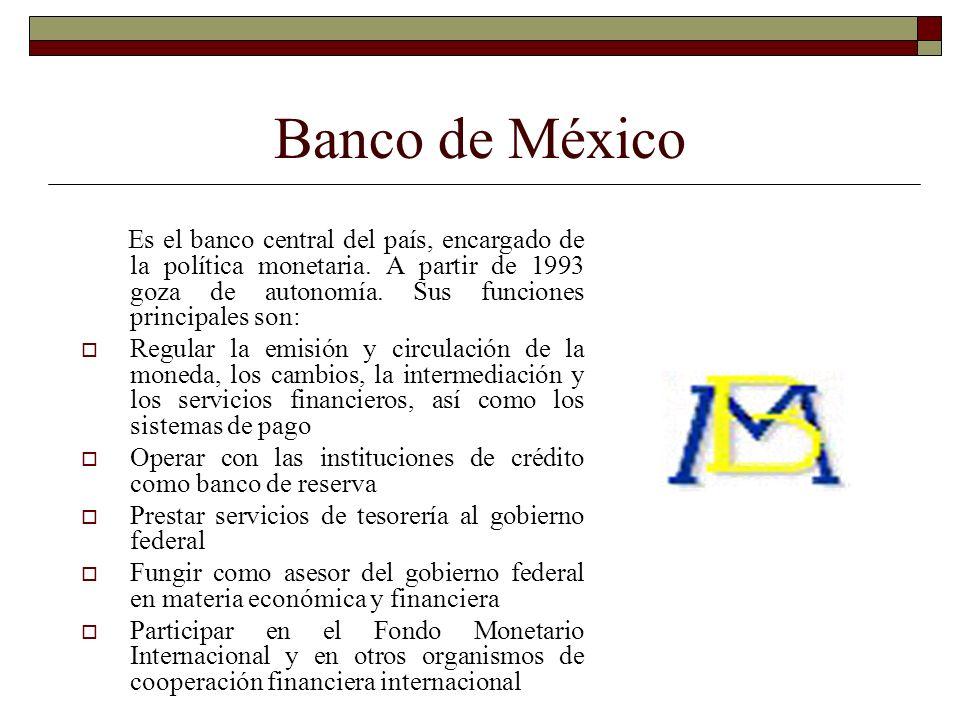 Banco de MéxicoEs el banco central del país, encargado de la política monetaria. A partir de 1993 goza de autonomía. Sus funciones principales son: