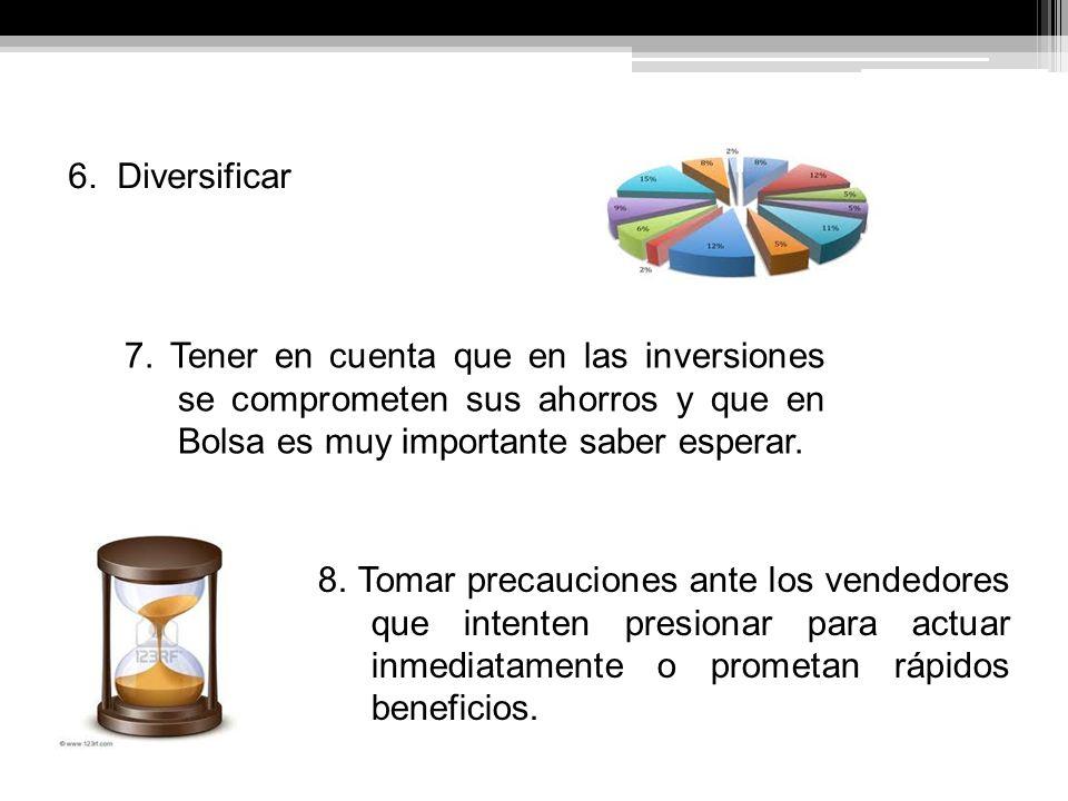 6. Diversificar 7. Tener en cuenta que en las inversiones se comprometen sus ahorros y que en Bolsa es muy importante saber esperar.