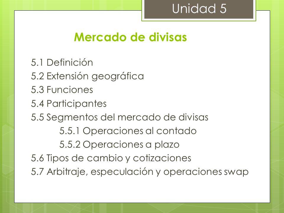 Unidad 5 Mercado de divisas 5.1 Definición 5.2 Extensión geográfica