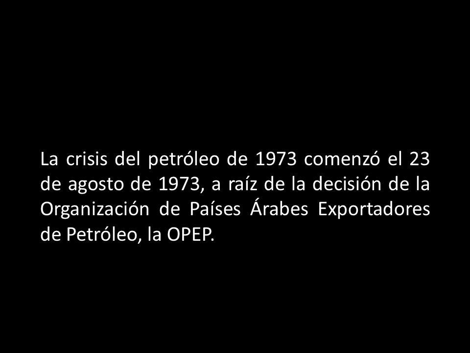La crisis del petróleo de 1973 comenzó el 23 de agosto de 1973, a raíz de la decisión de la Organización de Países Árabes Exportadores de Petróleo, la OPEP.