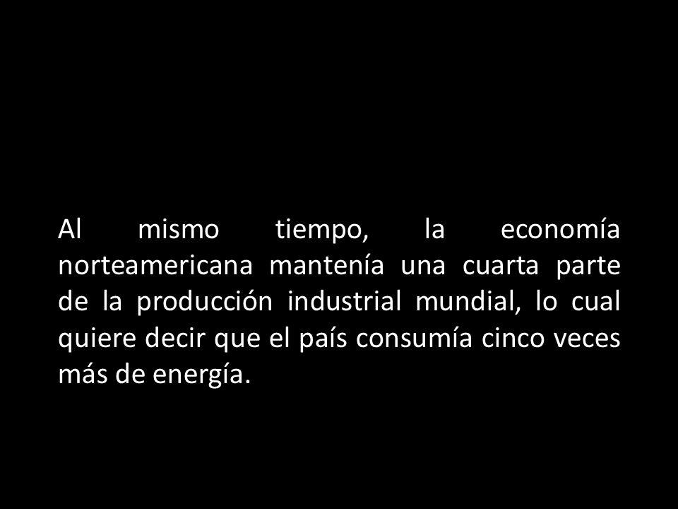Al mismo tiempo, la economía norteamericana mantenía una cuarta parte de la producción industrial mundial, lo cual quiere decir que el país consumía cinco veces más de energía.