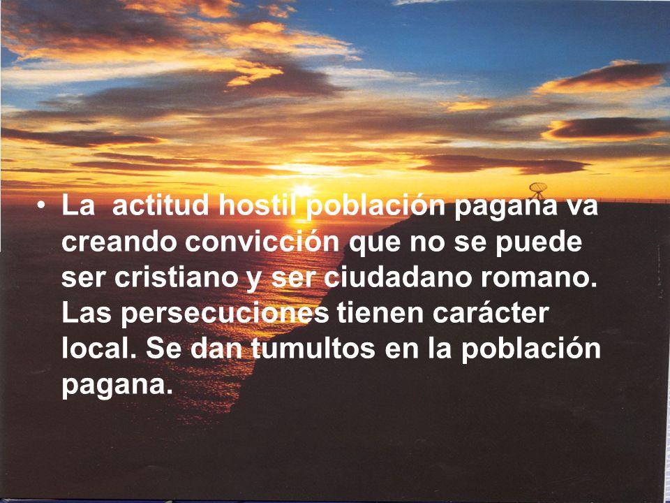 La actitud hostil población pagana va creando convicción que no se puede ser cristiano y ser ciudadano romano.