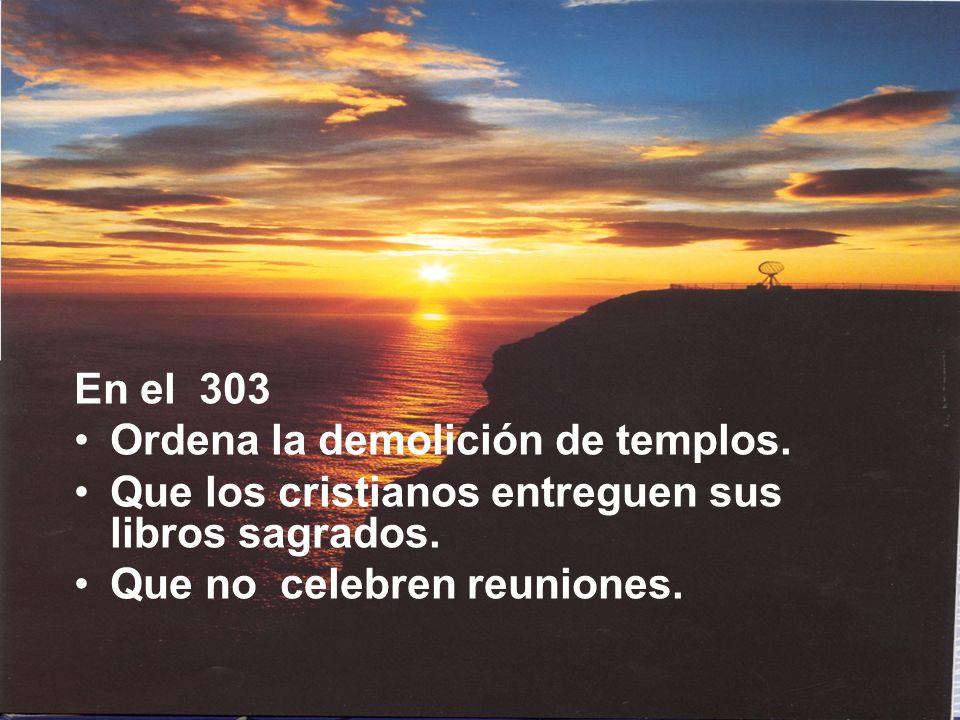 En el 303 Ordena la demolición de templos. Que los cristianos entreguen sus libros sagrados.