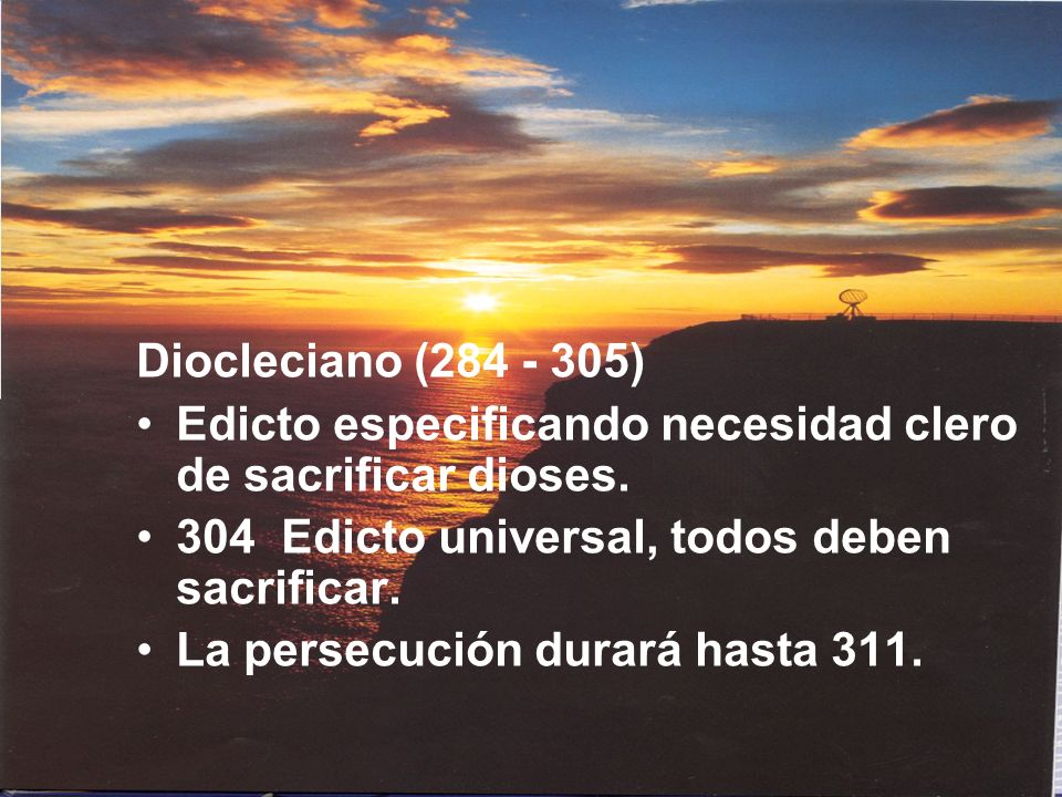 Diocleciano (284 - 305)Edicto especificando necesidad clero de sacrificar dioses. 304 Edicto universal, todos deben sacrificar.