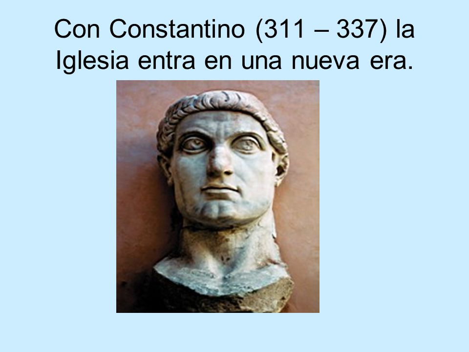 Con Constantino (311 – 337) la Iglesia entra en una nueva era.