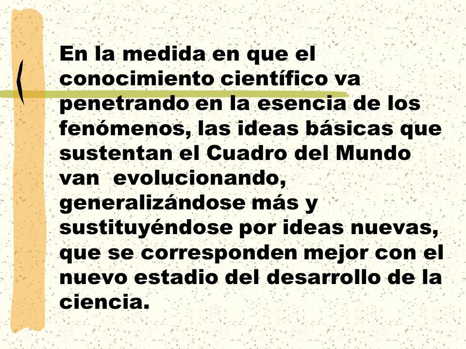En la medida en que el conocimiento científico va penetrando en la esencia de los fenómenos, las ideas básicas que sustentan el Cuadro del Mundo van evolucionando, generalizándose más y sustituyéndose por ideas nuevas, que se corresponden mejor con el nuevo estadio del desarrollo de la ciencia.
