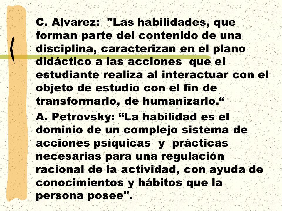 C. Alvarez: Las habilidades, que forman parte del contenido de una disciplina, caracterizan en el plano didáctico a las acciones que el estudiante realiza al interactuar con el objeto de estudio con el fin de transformarlo, de humanizarlo.