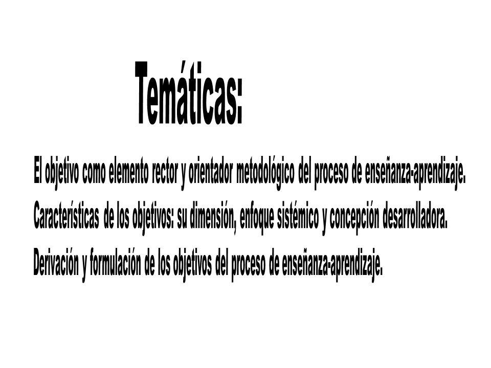 Temáticas: El objetivo como elemento rector y orientador metodológico del proceso de enseñanza-aprendizaje.