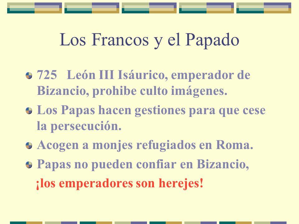 Los Francos y el Papado725 León III Isáurico, emperador de Bizancio, prohibe culto imágenes.