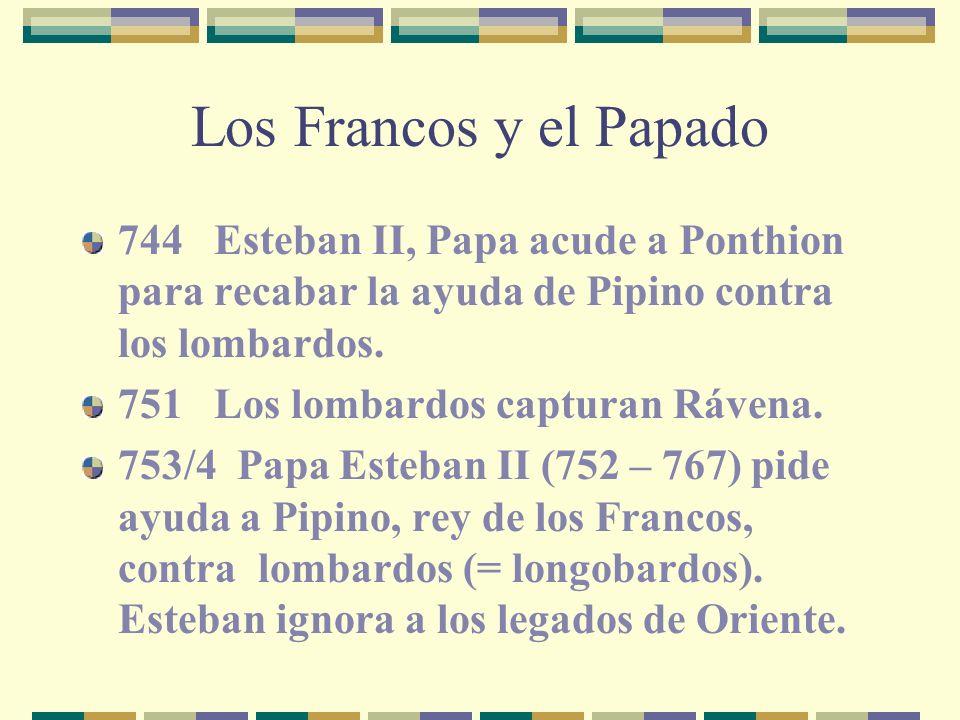 Los Francos y el Papado 744 Esteban II, Papa acude a Ponthion para recabar la ayuda de Pipino contra los lombardos.