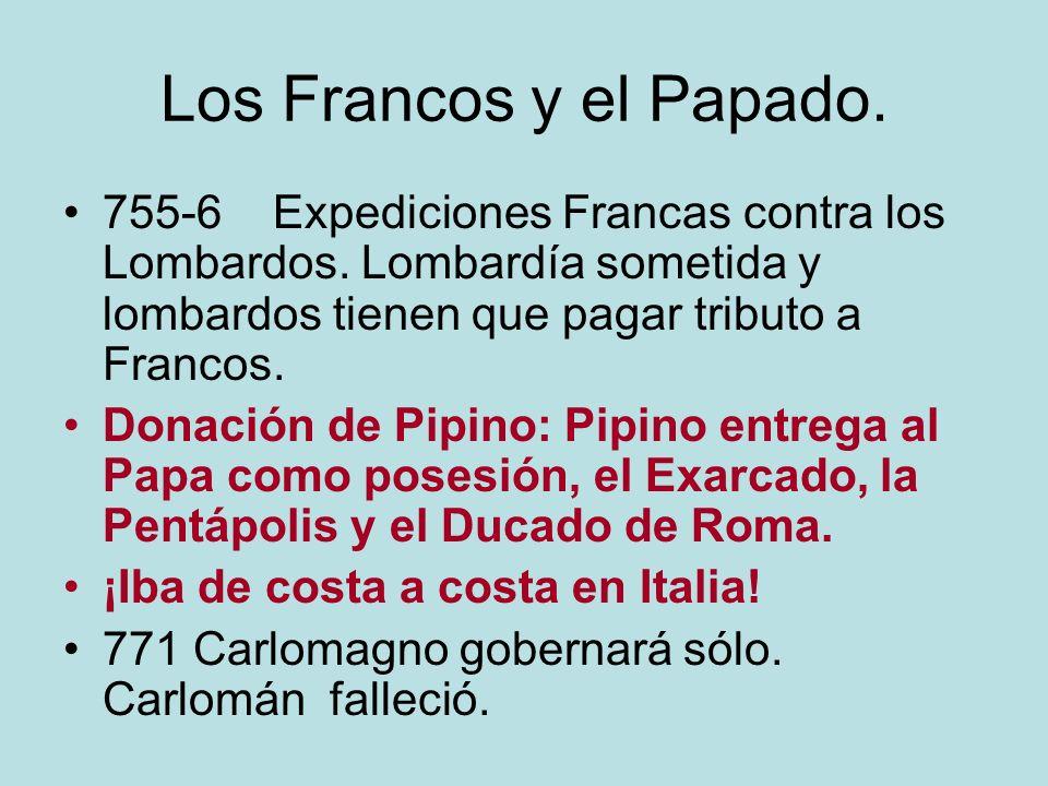 Los Francos y el Papado. 755-6 Expediciones Francas contra los Lombardos. Lombardía sometida y lombardos tienen que pagar tributo a Francos.