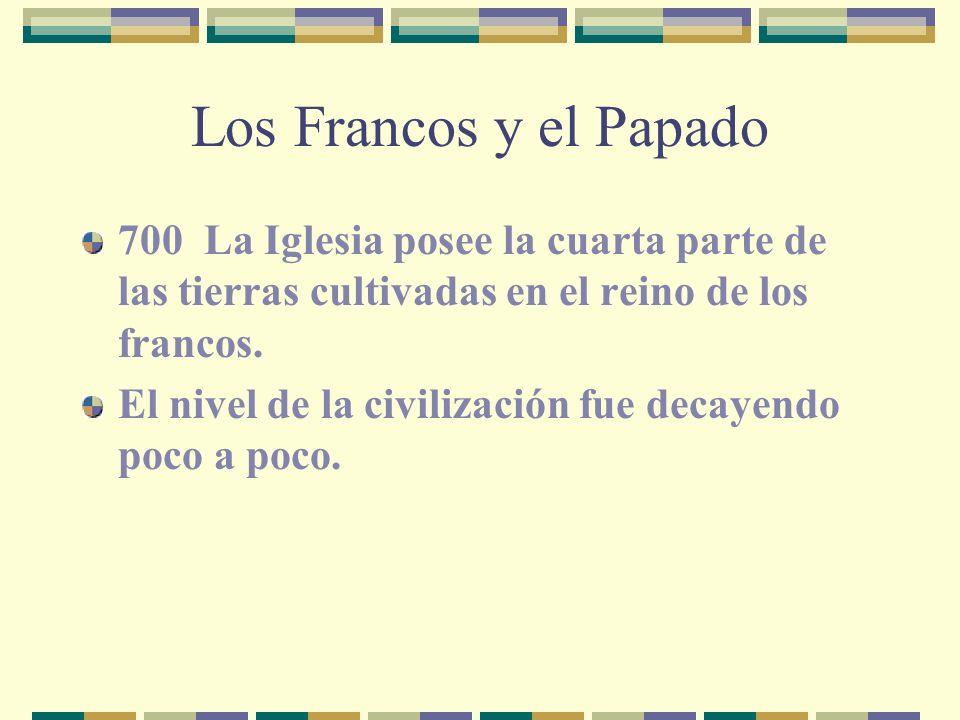 Los Francos y el Papado 700 La Iglesia posee la cuarta parte de las tierras cultivadas en el reino de los francos.
