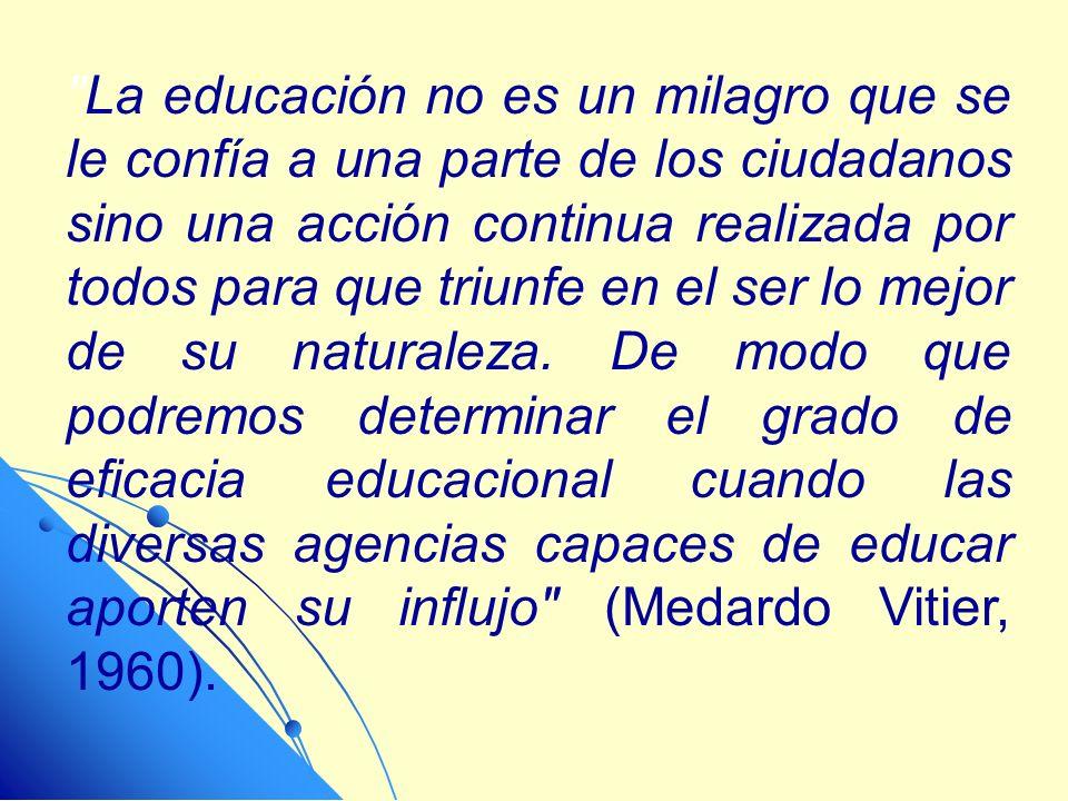 La educación no es un milagro que se le confía a una parte de los ciudadanos sino una acción continua realizada por todos para que triunfe en el ser lo mejor de su naturaleza.