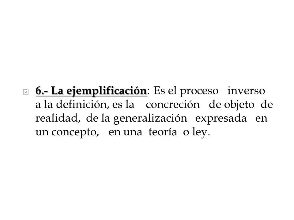 6.- La ejemplificación: Es el proceso inverso a la definición, es la concreción de objeto de realidad, de la generalización expresada en un concepto, en una teoría o ley.
