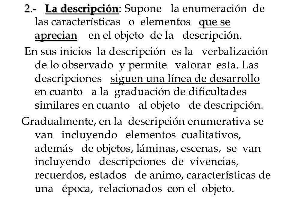 2.- La descripción: Supone la enumeración de las características o elementos que se aprecian en el objeto de la descripción.