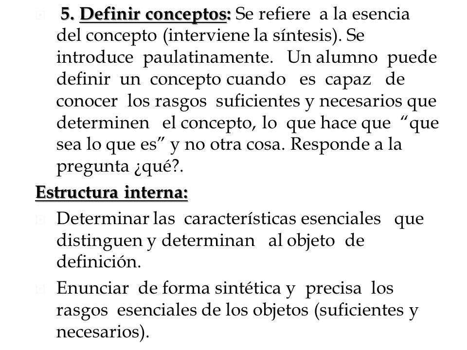 5. Definir conceptos: Se refiere a la esencia del concepto (interviene la síntesis). Se introduce paulatinamente. Un alumno puede definir un concepto cuando es capaz de conocer los rasgos suficientes y necesarios que determinen el concepto, lo que hace que que sea lo que es y no otra cosa. Responde a la pregunta ¿qué .