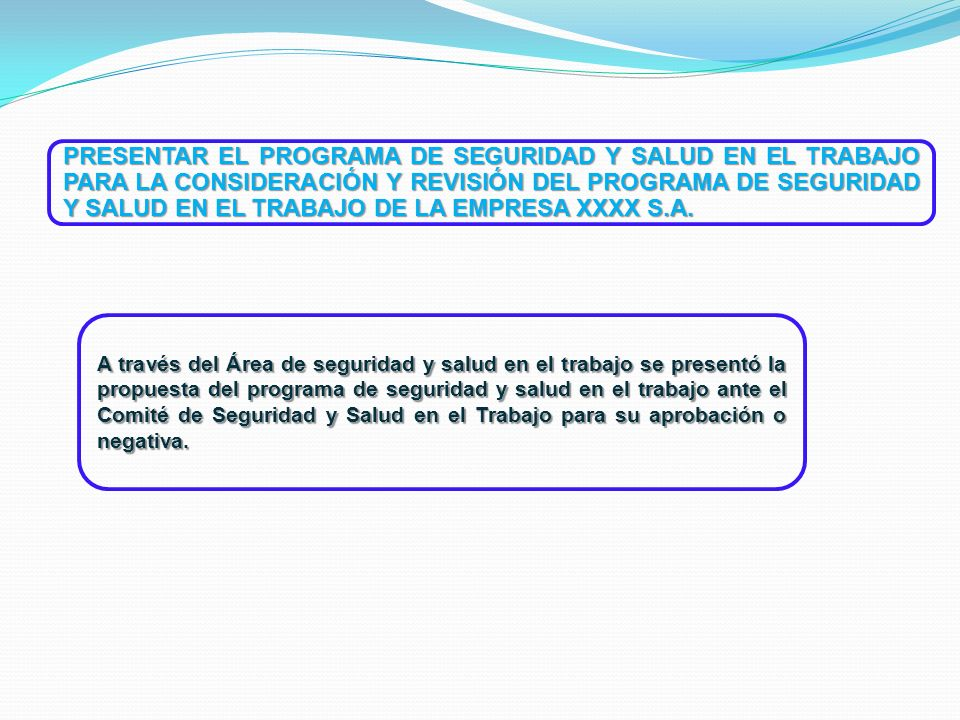 PRESENTAR EL PROGRAMA DE SEGURIDAD Y SALUD EN EL TRABAJO PARA LA CONSIDERACIÓN Y REVISIÓN DEL PROGRAMA DE SEGURIDAD Y SALUD EN EL TRABAJO DE LA EMPRESA XXXX S.A.