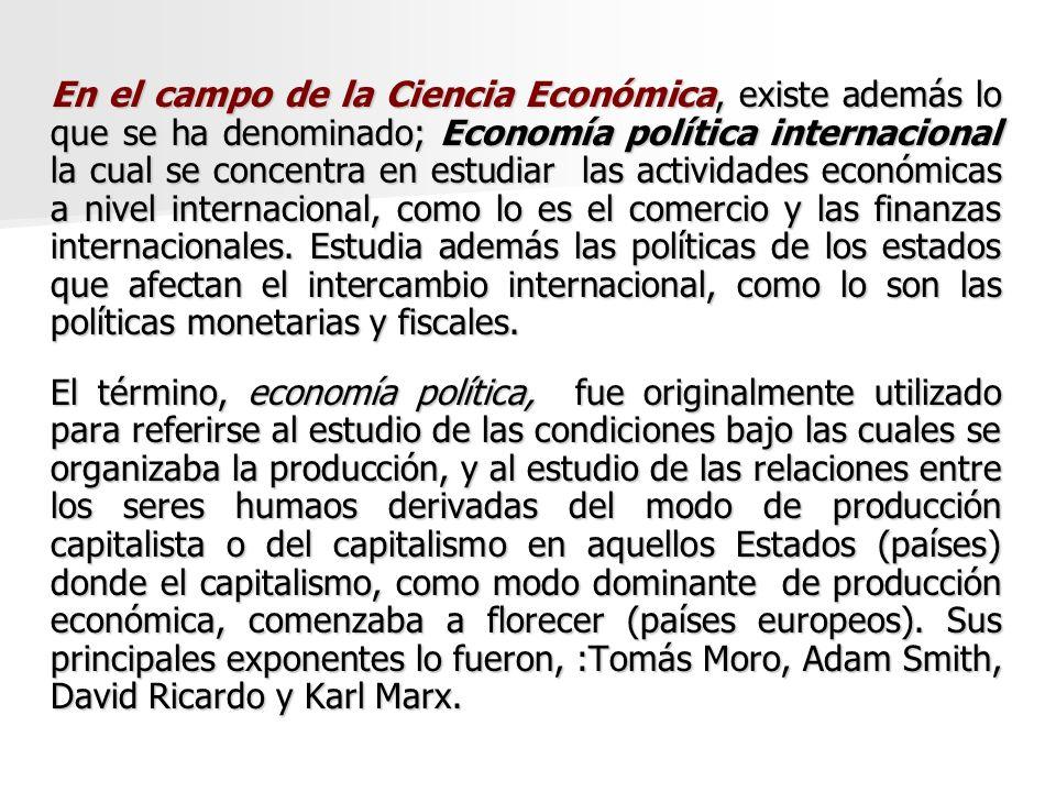 En el campo de la Ciencia Económica, existe además lo que se ha denominado; Economía política internacional la cual se concentra en estudiar las actividades económicas a nivel internacional, como lo es el comercio y las finanzas internacionales. Estudia además las políticas de los estados que afectan el intercambio internacional, como lo son las políticas monetarias y fiscales.