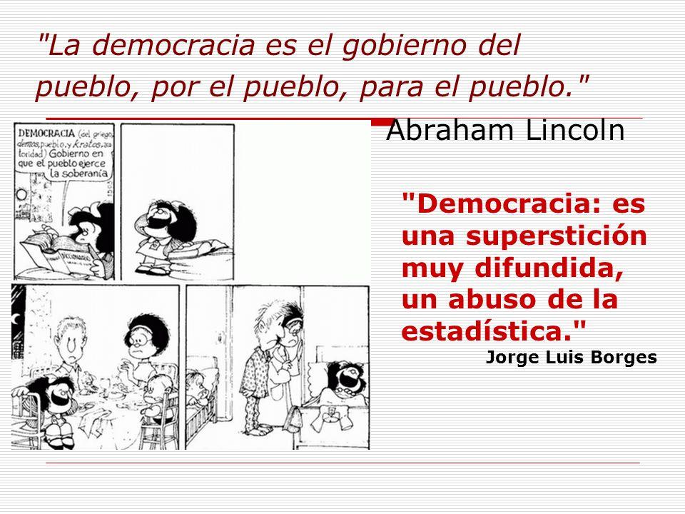 La democracia es el gobierno del pueblo, por el pueblo, para el pueblo. Abraham Lincoln